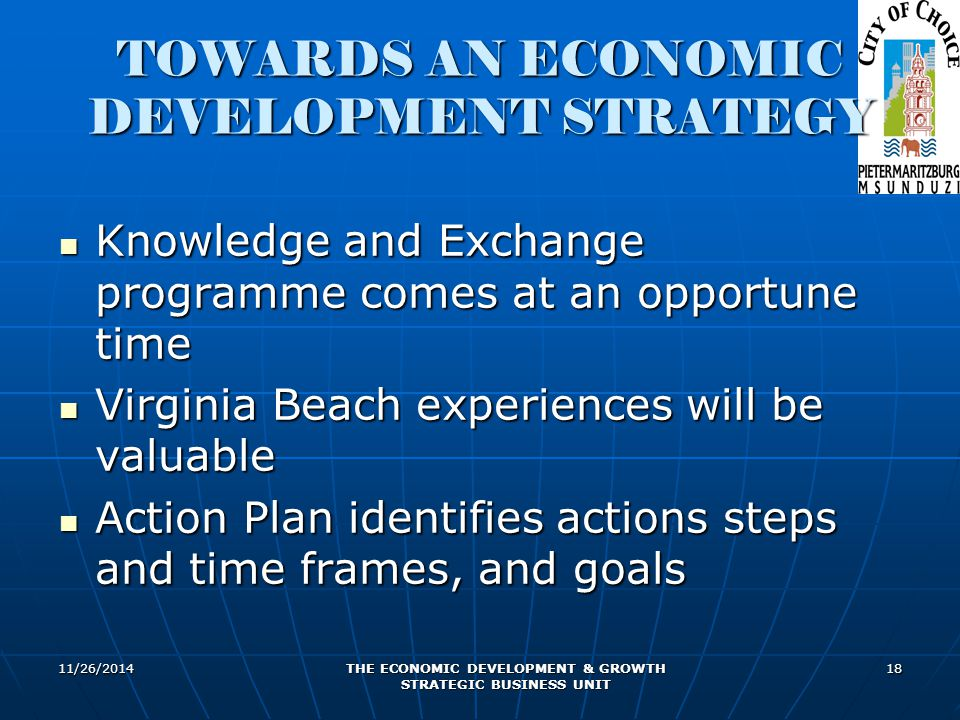 11/26/2014 THE ECONOMIC DEVELOPMENT & GROWTH STRATEGIC BUSINESS UNIT 18 TOWARDS AN ECONOMIC DEVELOPMENT STRATEGY Knowledge and Exchange programme come