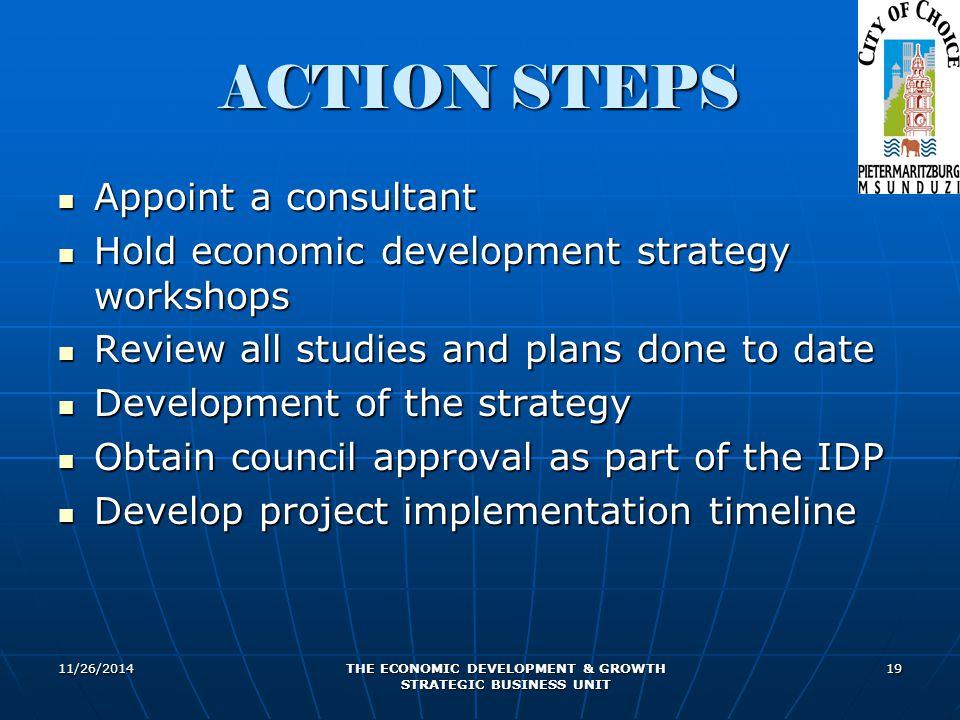 11/26/2014 THE ECONOMIC DEVELOPMENT & GROWTH STRATEGIC BUSINESS UNIT 19 ACTION STEPS Appoint a consultant Appoint a consultant Hold economic developme