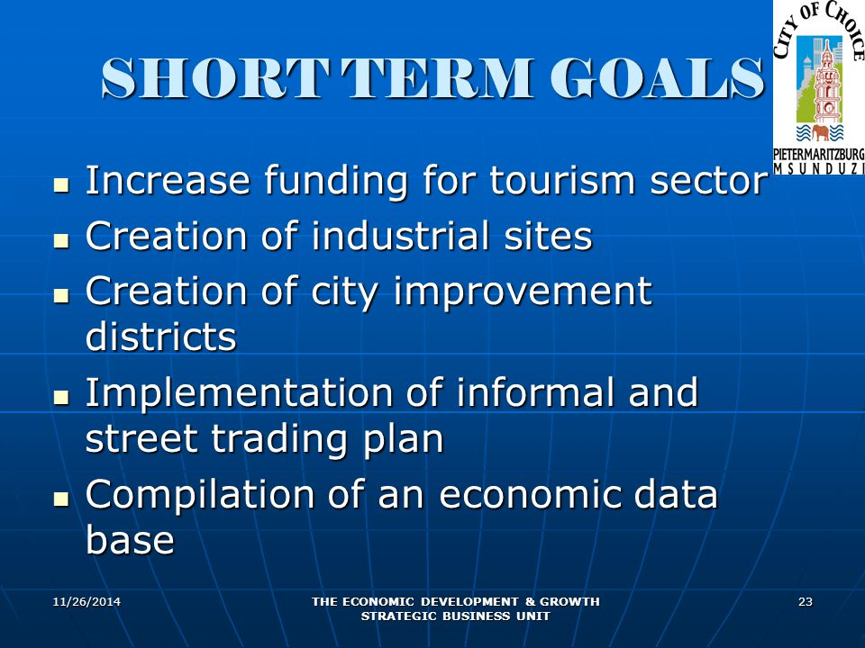 11/26/2014 THE ECONOMIC DEVELOPMENT & GROWTH STRATEGIC BUSINESS UNIT 23 SHORT TERM GOALS Increase funding for tourism sector Increase funding for tourism sector Creation of industrial sites Creation of industrial sites Creation of city improvement districts Creation of city improvement districts Implementation of informal and street trading plan Implementation of informal and street trading plan Compilation of an economic data base Compilation of an economic data base