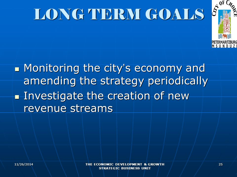 11/26/2014 THE ECONOMIC DEVELOPMENT & GROWTH STRATEGIC BUSINESS UNIT 25 LONG TERM GOALS Monitoring the city ' s economy and amending the strategy periodically Monitoring the city ' s economy and amending the strategy periodically Investigate the creation of new revenue streams Investigate the creation of new revenue streams