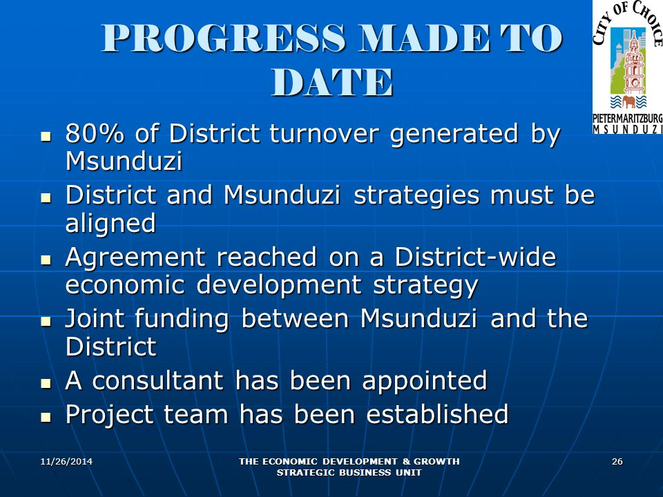 11/26/2014 THE ECONOMIC DEVELOPMENT & GROWTH STRATEGIC BUSINESS UNIT 26 PROGRESS MADE TO DATE 80% of District turnover generated by Msunduzi 80% of Di