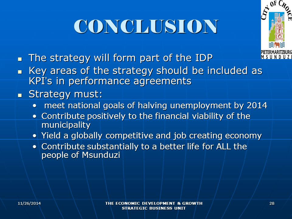11/26/2014 THE ECONOMIC DEVELOPMENT & GROWTH STRATEGIC BUSINESS UNIT 28 CONCLUSION The strategy will form part of the IDP The strategy will form part of the IDP Key areas of the strategy should be included as KPI ' s in performance agreements Key areas of the strategy should be included as KPI ' s in performance agreements Strategy must: Strategy must: meet national goals of halving unemployment by 2014 meet national goals of halving unemployment by 2014 Contribute positively to the financial viability of the municipalityContribute positively to the financial viability of the municipality Yield a globally competitive and job creating economyYield a globally competitive and job creating economy Contribute substantially to a better life for ALL the people of MsunduziContribute substantially to a better life for ALL the people of Msunduzi