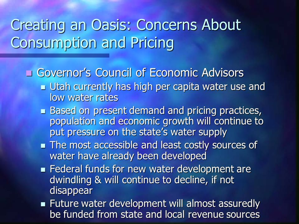 Creating an Oasis: Concerns About Consumption and Pricing Governor's Council of Economic Advisors Governor's Council of Economic Advisors Utah currently has high per capita water use and low water rates Utah currently has high per capita water use and low water rates Based on present demand and pricing practices, population and economic growth will continue to put pressure on the state's water supply Based on present demand and pricing practices, population and economic growth will continue to put pressure on the state's water supply The most accessible and least costly sources of water have already been developed The most accessible and least costly sources of water have already been developed Federal funds for new water development are dwindling & will continue to decline, if not disappear Federal funds for new water development are dwindling & will continue to decline, if not disappear Future water development will almost assuredly be funded from state and local revenue sources Future water development will almost assuredly be funded from state and local revenue sources