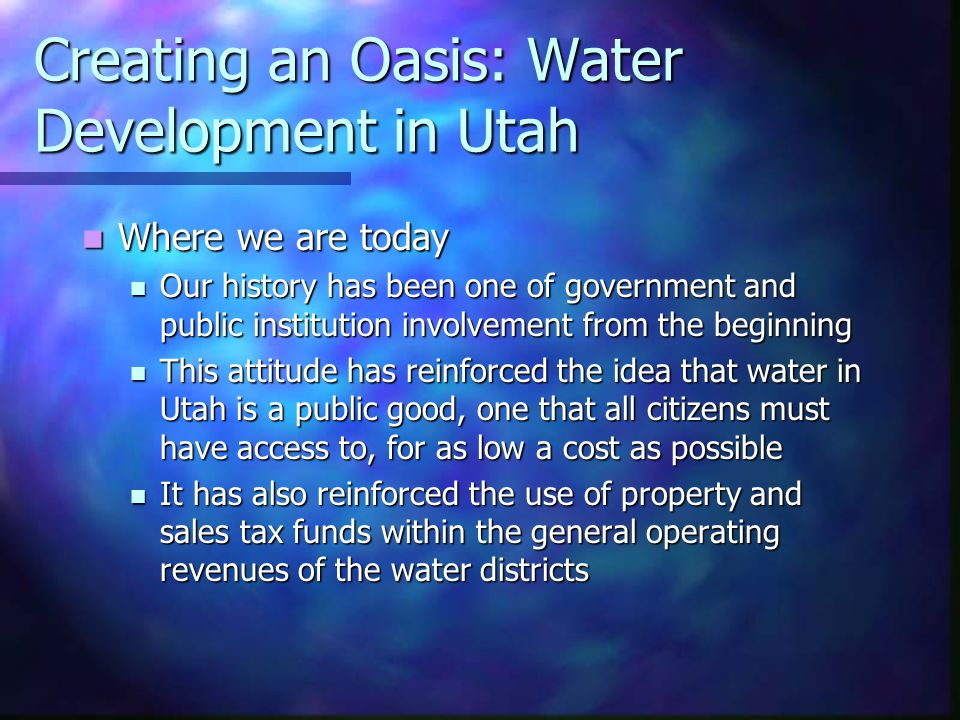 Creating an Oasis: Water Development in Utah Where we are today Where we are today Our history has been one of government and public institution involvement from the beginning Our history has been one of government and public institution involvement from the beginning This attitude has reinforced the idea that water in Utah is a public good, one that all citizens must have access to, for as low a cost as possible This attitude has reinforced the idea that water in Utah is a public good, one that all citizens must have access to, for as low a cost as possible It has also reinforced the use of property and sales tax funds within the general operating revenues of the water districts It has also reinforced the use of property and sales tax funds within the general operating revenues of the water districts