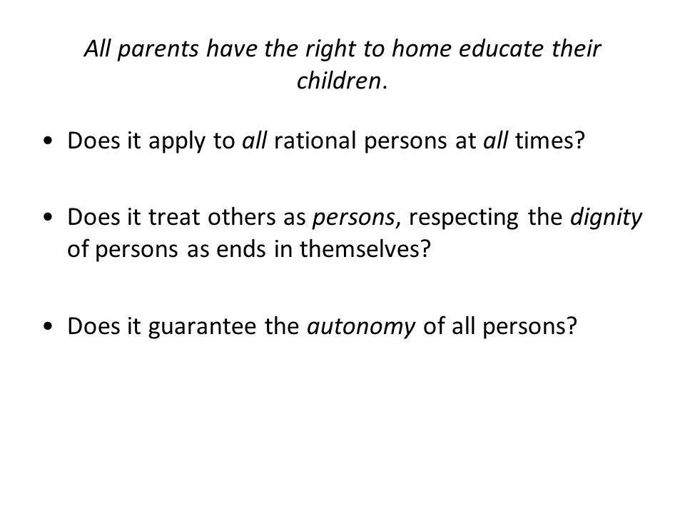 All parents have the right to home educate their children. Does it apply to all rational persons at all times? Does it treat others as persons, respec