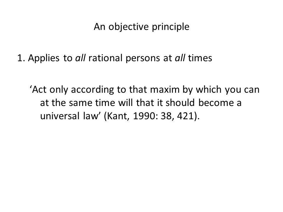 An objective principle 1. Applies to all rational persons at all times 'Act only according to that maxim by which you can at the same time will that i