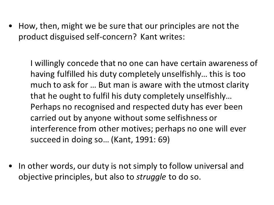 How, then, might we be sure that our principles are not the product disguised self-concern? Kant writes: I willingly concede that no one can have cert