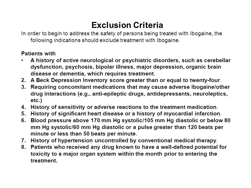 Exclusion Criteria In order to begin to address the safety of persons being treated with Ibogaine, the following indications should exclude treatment with Ibogaine.