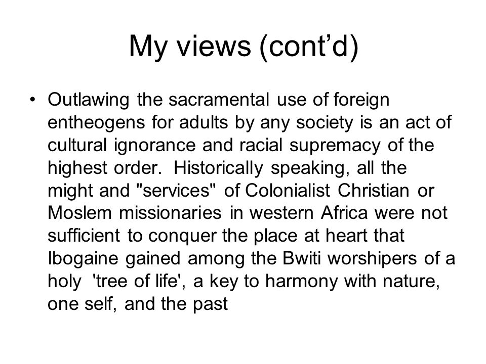 My views (cont'd) Outlawing the sacramental use of foreign entheogens for adults by any society is an act of cultural ignorance and racial supremacy of the highest order.