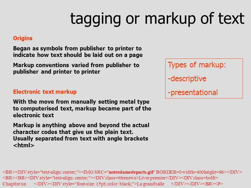 Origins Began as symbols from publisher to printer to indicate how text should be laid out on a page Markup conventions varied from publisher to publisher and printer to printer Electronic text markup With the move from manually setting metal type to computerised text, markup became part of the electronic text Markup is anything above and beyond the actual character codes that give us the plain text.