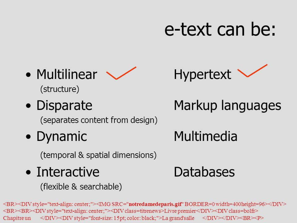 e-text can be: Multilinear Hypertext (structure) DisparateMarkup languages (separates content from design) DynamicMultimedia (temporal & spatial dimensions) InteractiveDatabases (flexible & searchable) Livre premier Chapitre un La grand salle