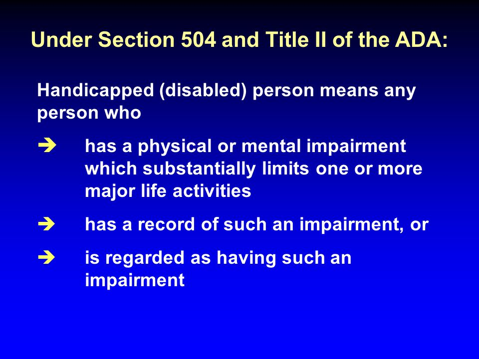Under Section 504 and Title II of the ADA: Handicapped (disabled) person means any person who è has a physical or mental impairment which substantiall