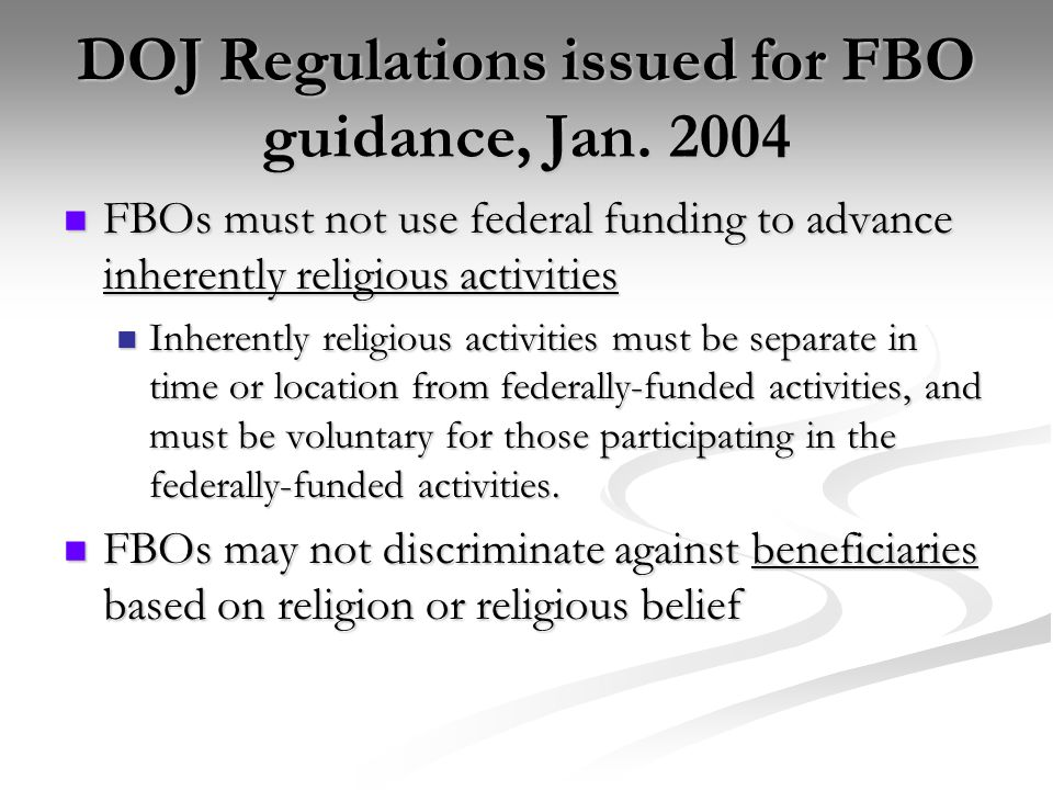 DOJ Regulations issued for FBO guidance, Jan. 2004 FBOs must not use federal funding to advance inherently religious activities FBOs must not use fede