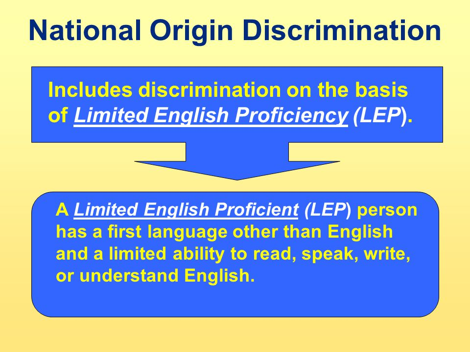 National Origin Discrimination Includes discrimination on the basis of Limited English Proficiency (LEP). A Limited English Proficient (LEP) person ha