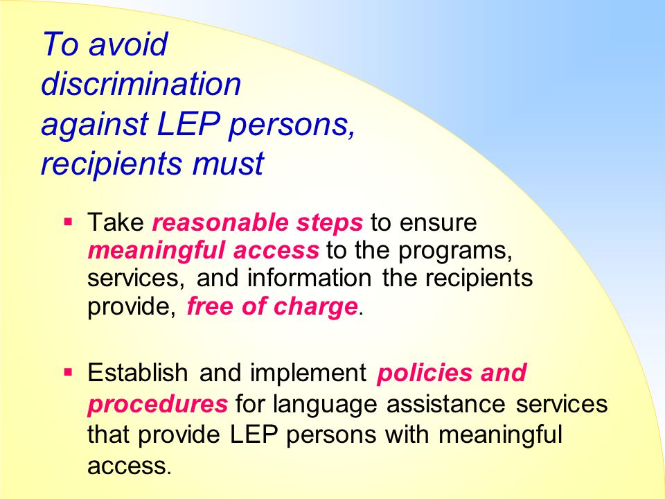 To avoid discrimination against LEP persons, recipients must  Take reasonable steps to ensure meaningful access to the programs, services, and inform