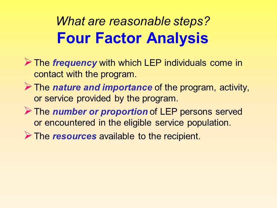 What are reasonable steps? Four Factor Analysis  The frequency with which LEP individuals come in contact with the program.  The nature and importan