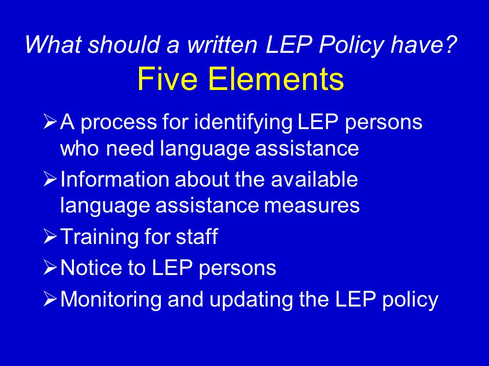What should a written LEP Policy have? Five Elements  A process for identifying LEP persons who need language assistance  Information about the avai