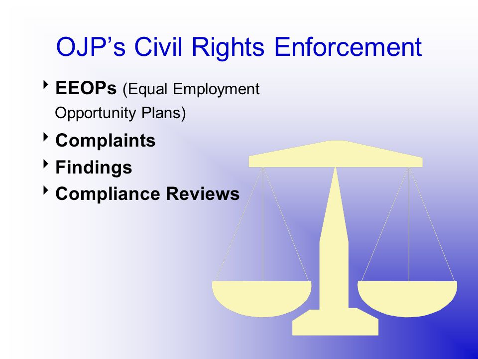 OJP's Civil Rights Enforcement  EEOPs (Equal Employment Opportunity Plans)  Complaints  Findings  Compliance Reviews