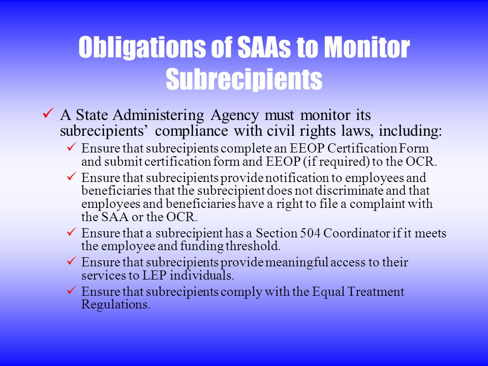 Obligations of SAAs to Monitor Subrecipients A State Administering Agency must monitor its subrecipients' compliance with civil rights laws, including