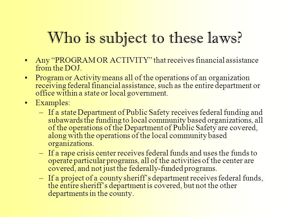 """Who is subject to these laws? Any """"PROGRAM OR ACTIVITY"""" that receives financial assistance from the DOJ. Program or Activity means all of the operatio"""