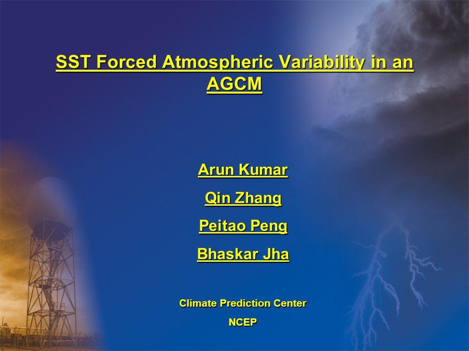 SST Forced Atmospheric Variability in an AGCM Arun Kumar Qin Zhang Peitao Peng Bhaskar Jha Climate Prediction Center NCEP