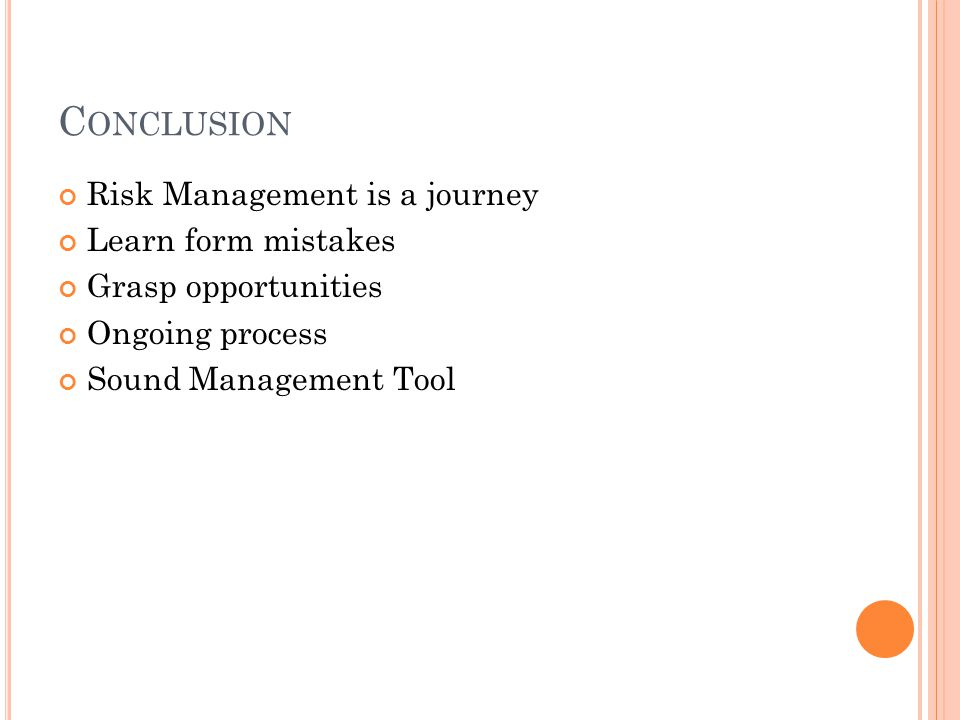 C ONCLUSION Risk Management is a journey Learn form mistakes Grasp opportunities Ongoing process Sound Management Tool