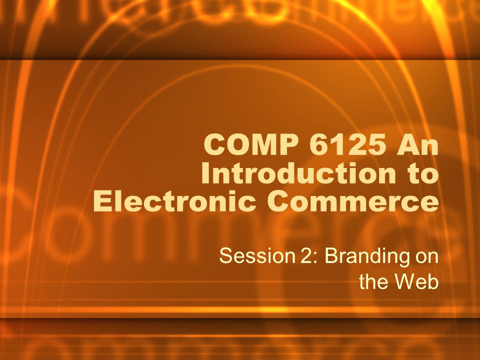 COMP 6125 An Introduction to Electronic Commerce Session 2: Branding on the Web