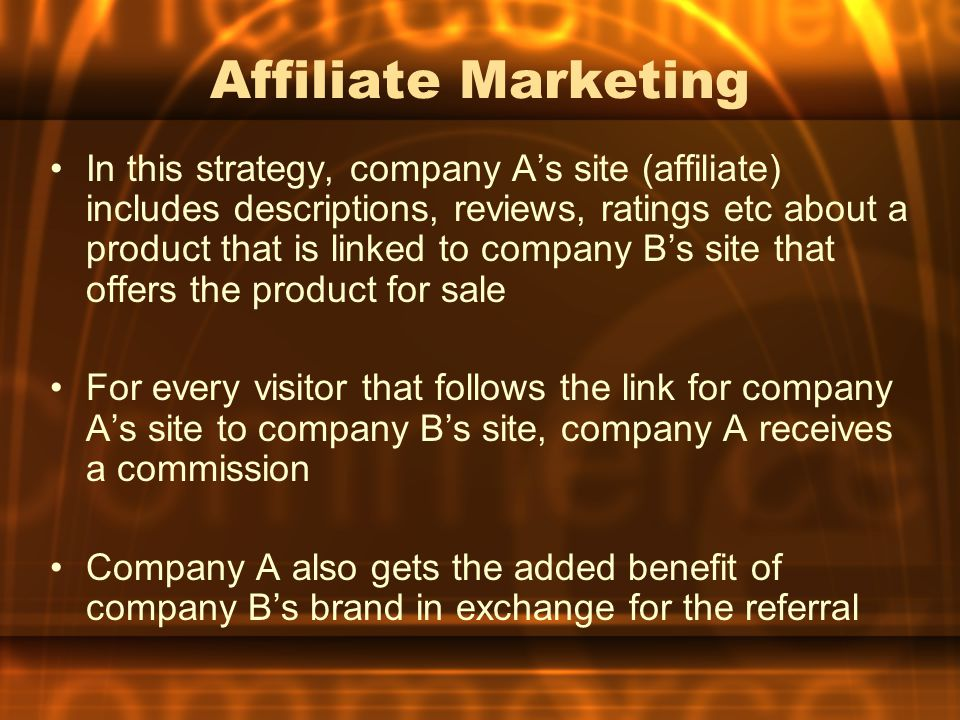 Affiliate Marketing In this strategy, company A's site (affiliate) includes descriptions, reviews, ratings etc about a product that is linked to company B's site that offers the product for sale For every visitor that follows the link for company A's site to company B's site, company A receives a commission Company A also gets the added benefit of company B's brand in exchange for the referral