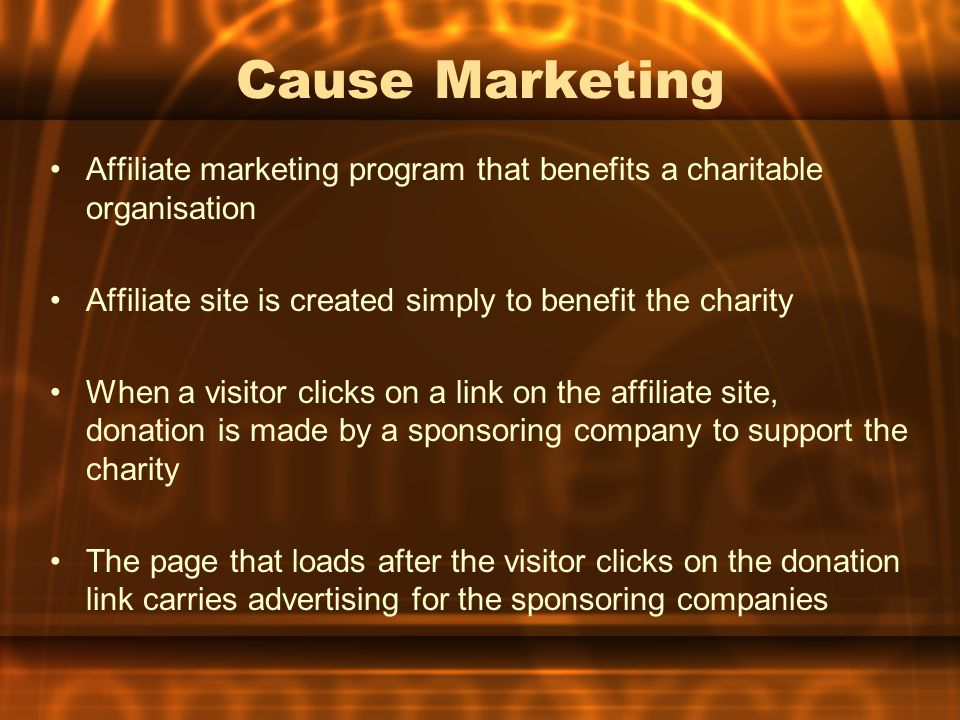 Cause Marketing Affiliate marketing program that benefits a charitable organisation Affiliate site is created simply to benefit the charity When a visitor clicks on a link on the affiliate site, donation is made by a sponsoring company to support the charity The page that loads after the visitor clicks on the donation link carries advertising for the sponsoring companies