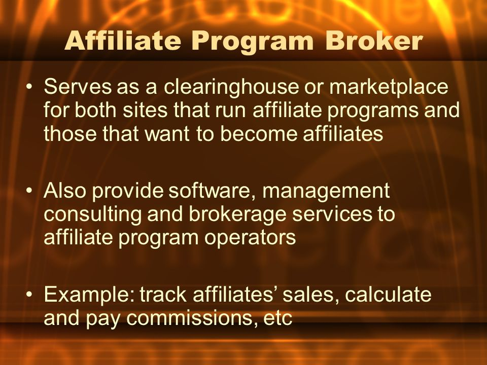 Affiliate Program Broker Serves as a clearinghouse or marketplace for both sites that run affiliate programs and those that want to become affiliates Also provide software, management consulting and brokerage services to affiliate program operators Example: track affiliates' sales, calculate and pay commissions, etc