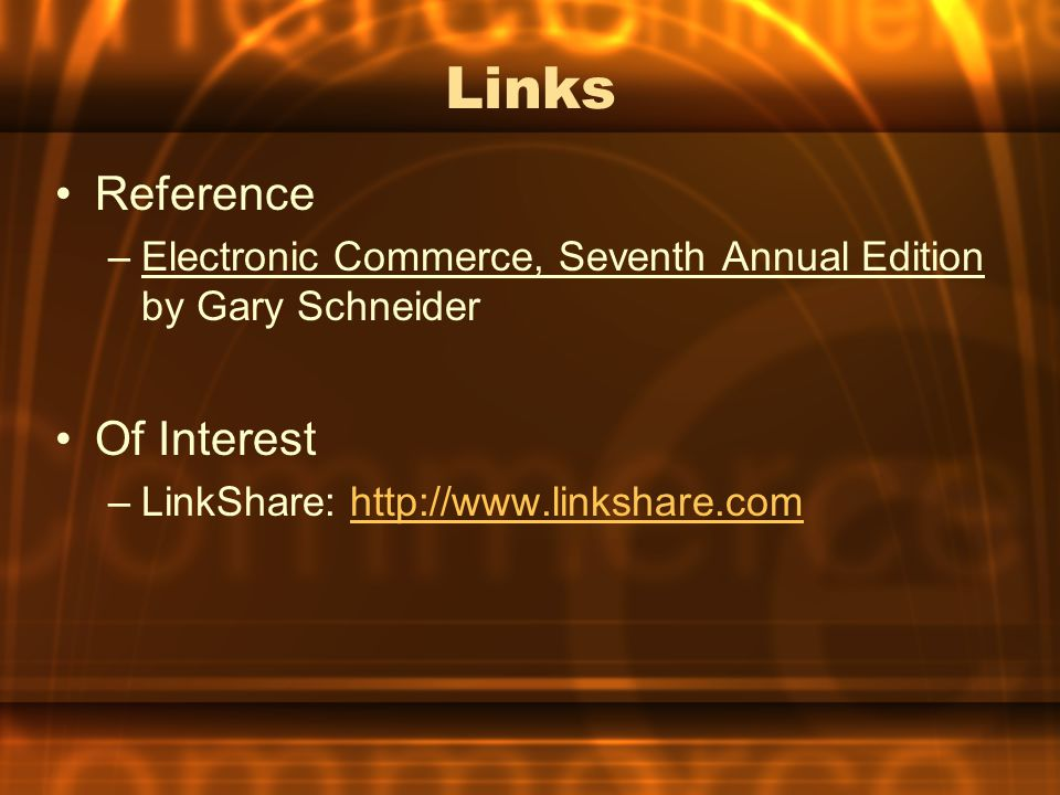 Links Reference –Electronic Commerce, Seventh Annual Edition by Gary Schneider Of Interest –LinkShare: http://www.linkshare.comhttp://www.linkshare.co