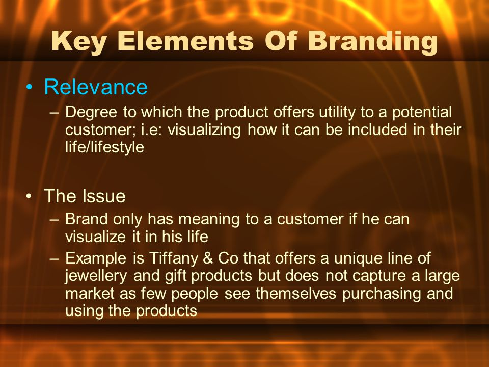 Key Elements Of Branding Relevance –Degree to which the product offers utility to a potential customer; i.e: visualizing how it can be included in their life/lifestyle The Issue –Brand only has meaning to a customer if he can visualize it in his life –Example is Tiffany & Co that offers a unique line of jewellery and gift products but does not capture a large market as few people see themselves purchasing and using the products