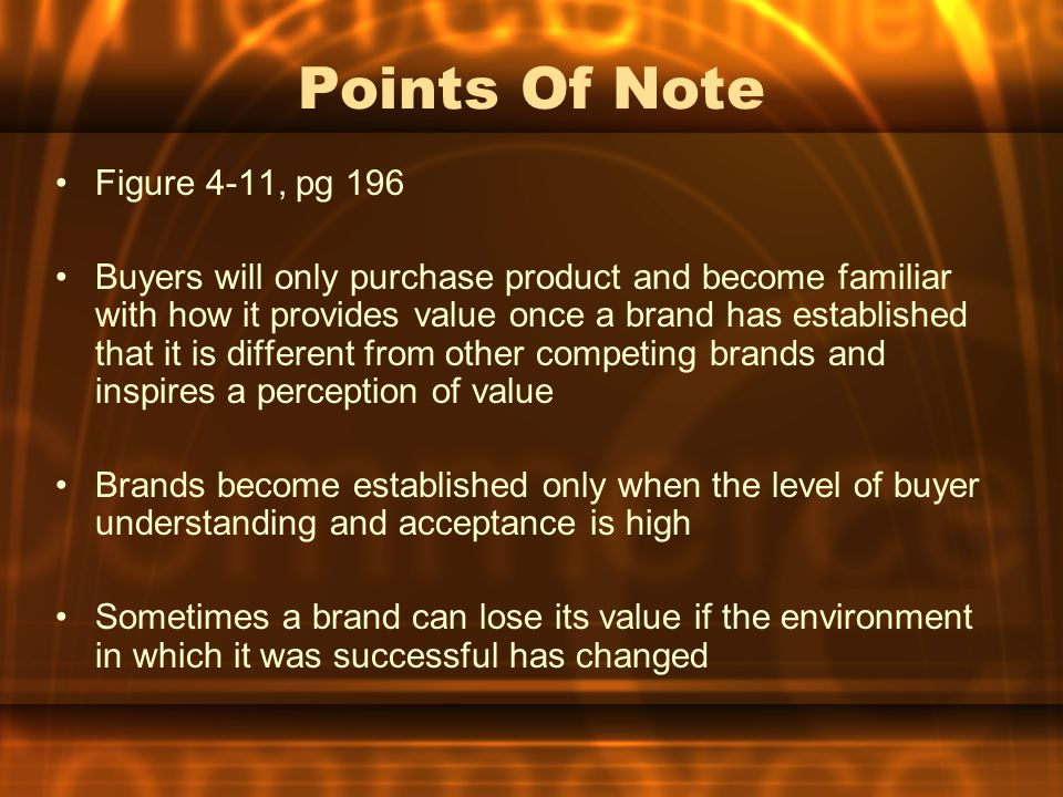 Points Of Note Figure 4-11, pg 196 Buyers will only purchase product and become familiar with how it provides value once a brand has established that it is different from other competing brands and inspires a perception of value Brands become established only when the level of buyer understanding and acceptance is high Sometimes a brand can lose its value if the environment in which it was successful has changed