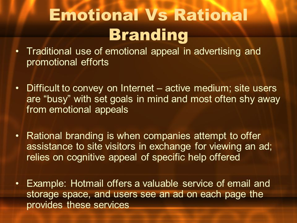 Emotional Vs Rational Branding Traditional use of emotional appeal in advertising and promotional efforts Difficult to convey on Internet – active medium; site users are busy with set goals in mind and most often shy away from emotional appeals Rational branding is when companies attempt to offer assistance to site visitors in exchange for viewing an ad; relies on cognitive appeal of specific help offered Example: Hotmail offers a valuable service of email and storage space, and users see an ad on each page the provides these services