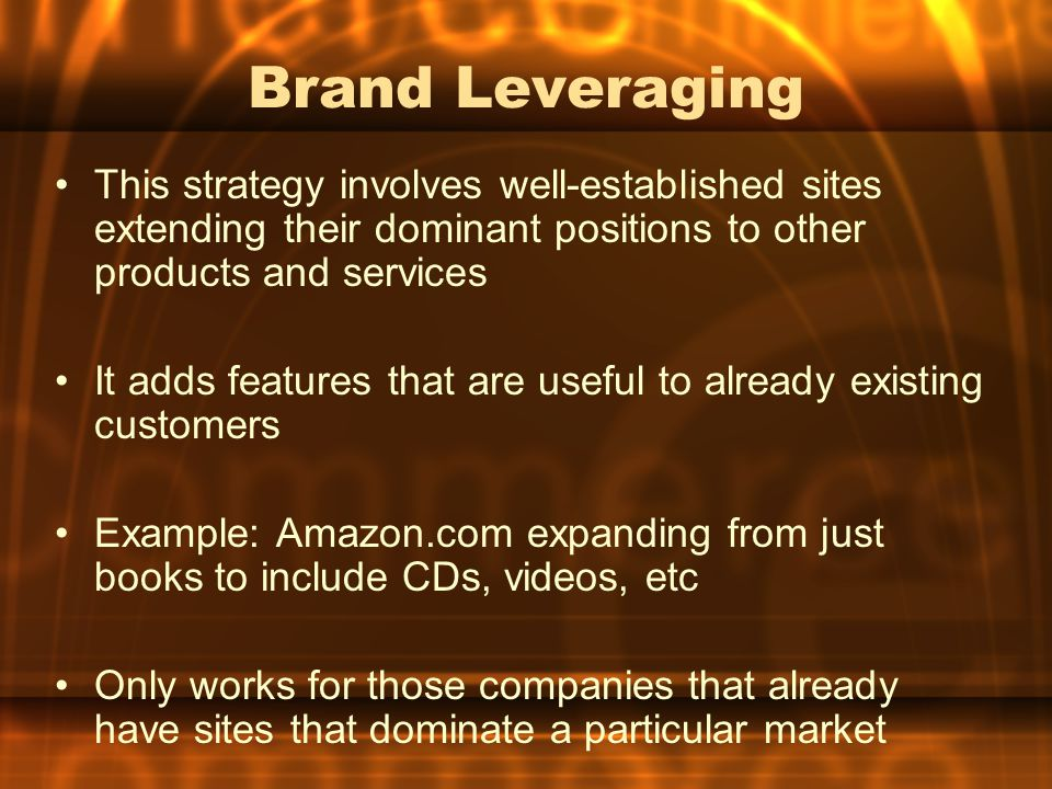 Brand Leveraging This strategy involves well-established sites extending their dominant positions to other products and services It adds features that are useful to already existing customers Example: Amazon.com expanding from just books to include CDs, videos, etc Only works for those companies that already have sites that dominate a particular market