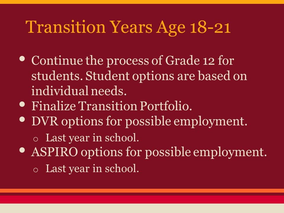 Transition Years Age 18-21 Continue the process of Grade 12 for students.