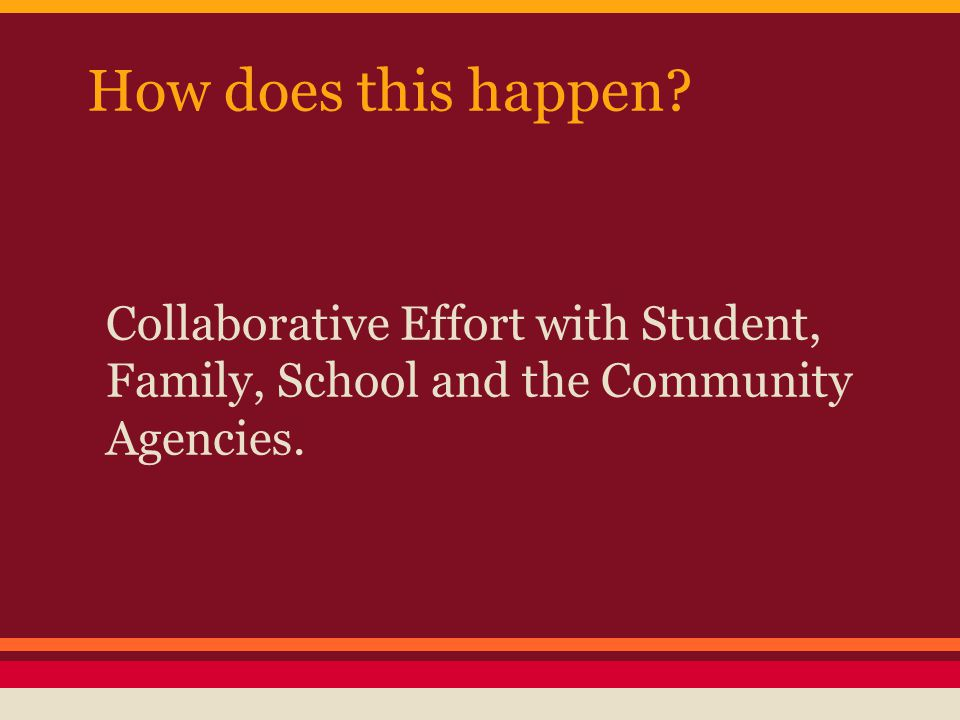 How does this happen Collaborative Effort with Student, Family, School and the Community Agencies.