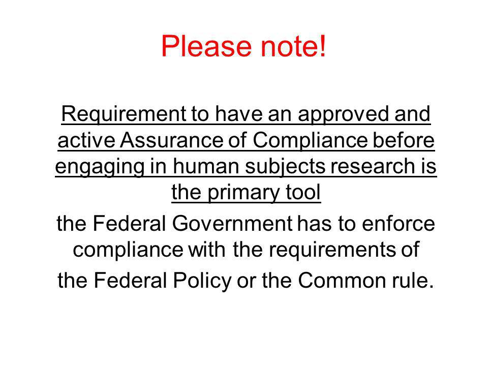 Please note! Requirement to have an approved and active Assurance of Compliance before engaging in human subjects research is the primary tool the Fed