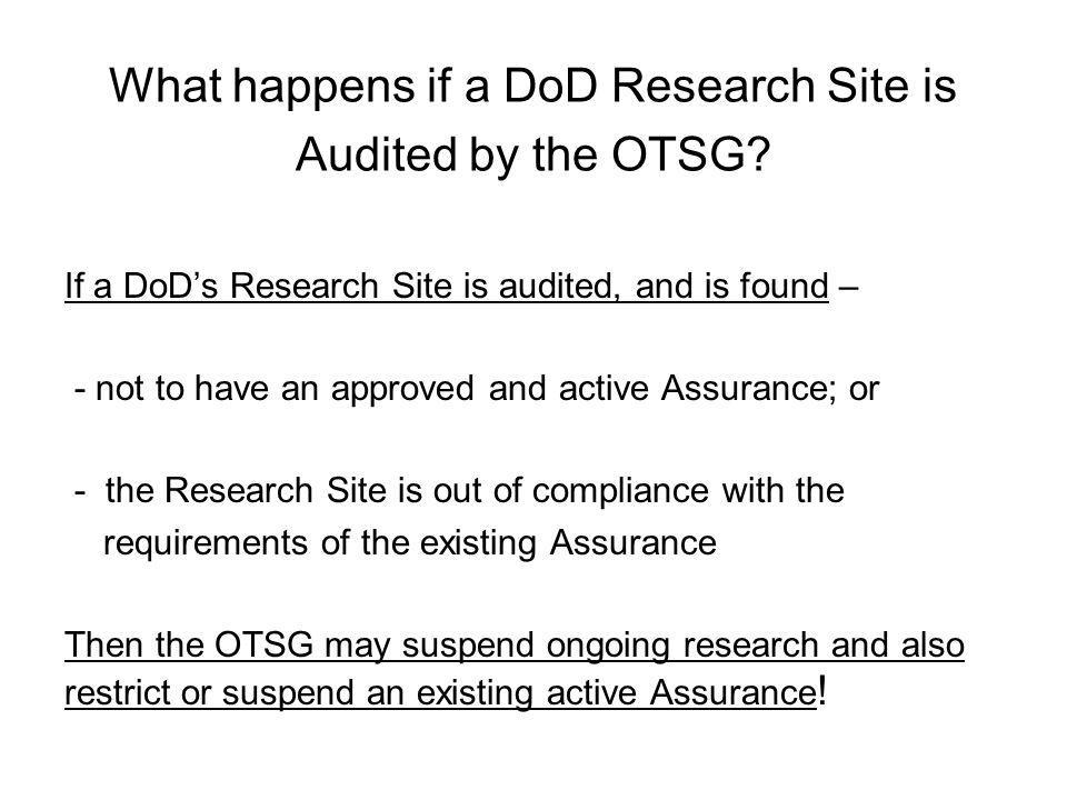 What happens if a DoD Research Site is Audited by the OTSG? If a DoD's Research Site is audited, and is found – - not to have an approved and active A