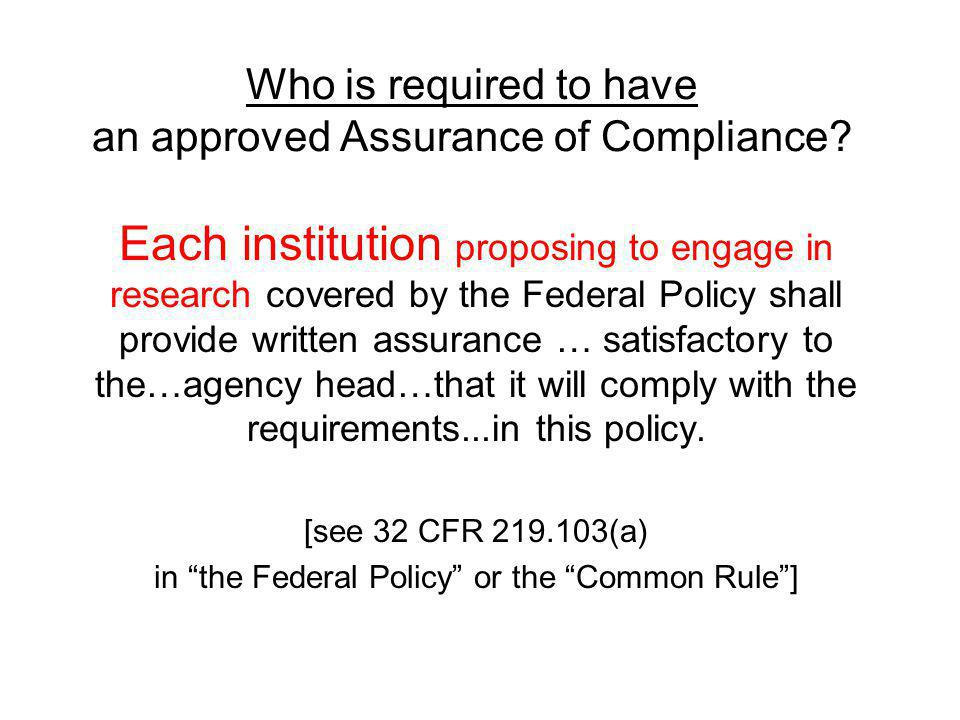 Who is required to have an approved Assurance of Compliance? Each institution proposing to engage in research covered by the Federal Policy shall prov