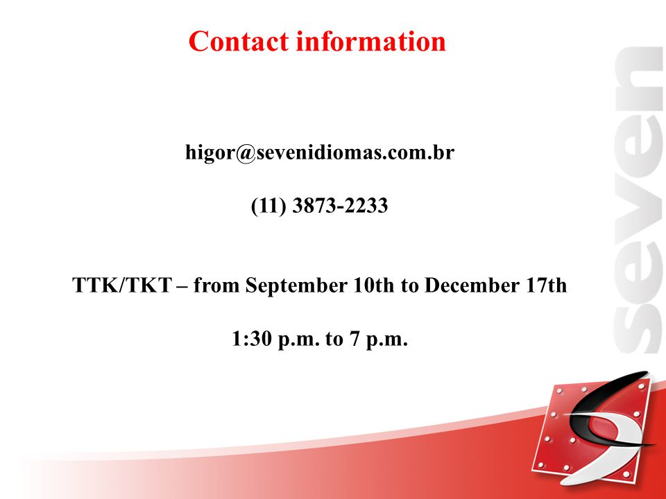 Contact information higor@sevenidiomas.com.br (11) 3873-2233 TTK/TKT – from September 10th to December 17th 1:30 p.m.