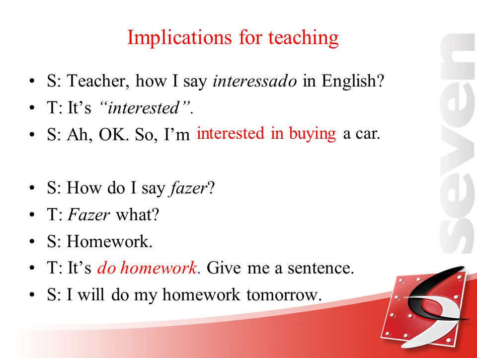 Implications for teaching S: Teacher, how I say interessado in English.