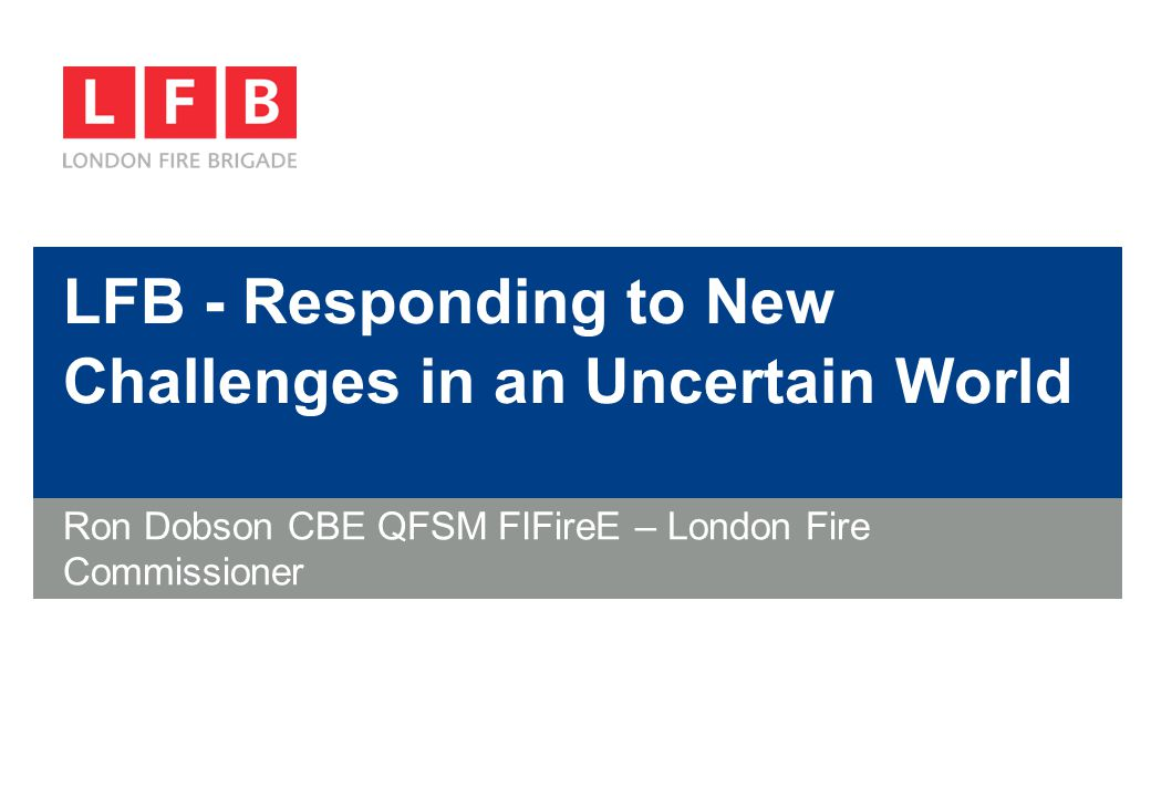 LFB - Responding to New Challenges in an Uncertain World Ron Dobson CBE QFSM FIFireE – London Fire Commissioner