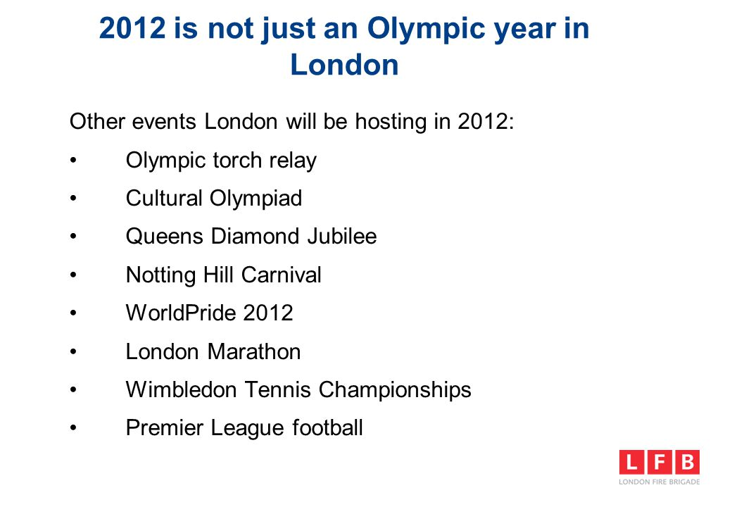 2012 is not just an Olympic year in London Other events London will be hosting in 2012: Olympic torch relay Cultural Olympiad Queens Diamond Jubilee Notting Hill Carnival WorldPride 2012 London Marathon Wimbledon Tennis Championships Premier League football