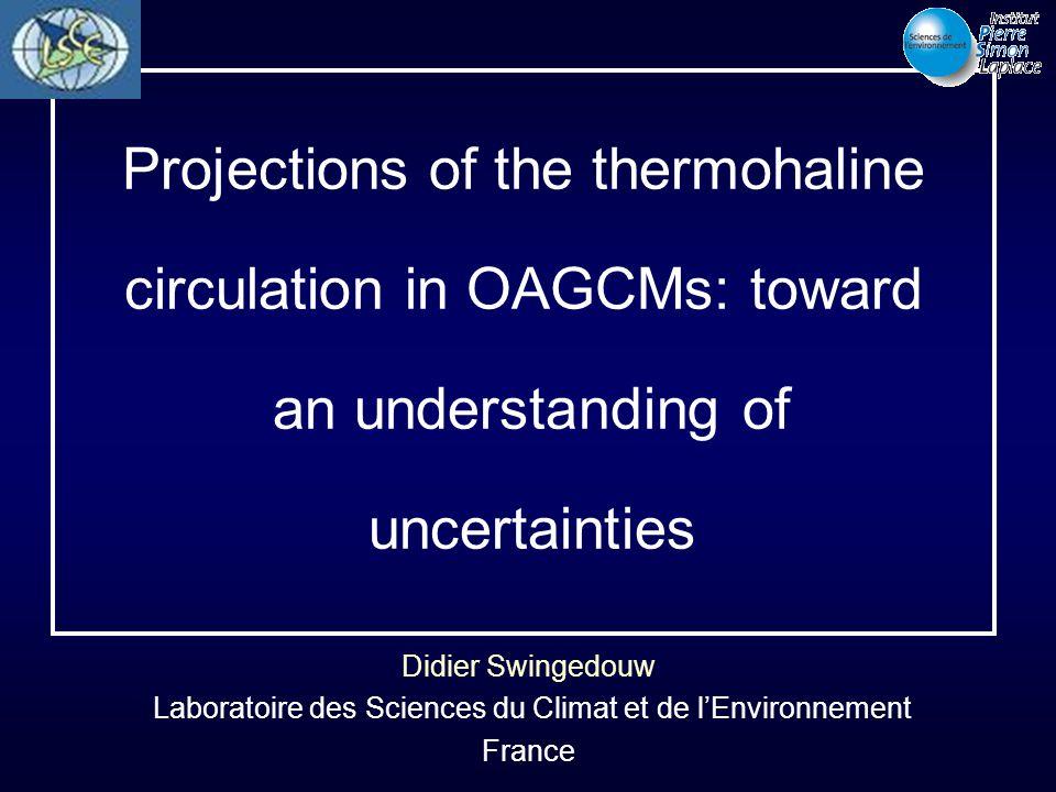 Didier Swingedouw Laboratoire des Sciences du Climat et de l'Environnement France Projections of the thermohaline circulation in OAGCMs: toward an und