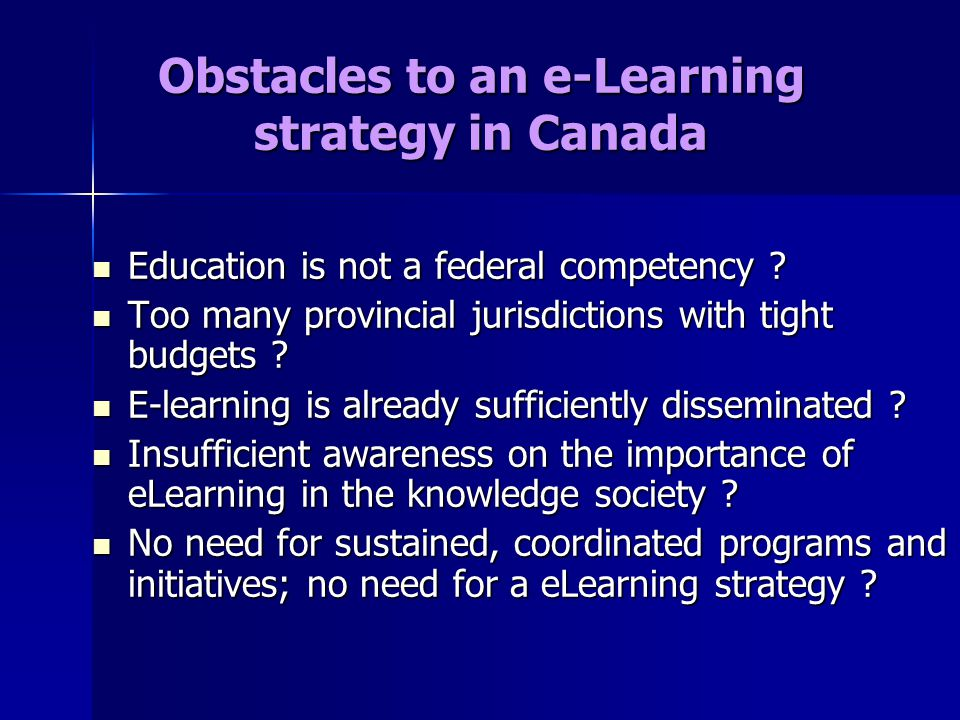 Obstacles to an e-Learning strategy in Canada Education is not a federal competency .