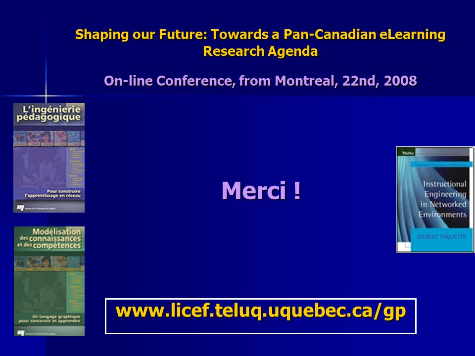 Shaping our Future: Towards a Pan-Canadian eLearning Research Agenda On-line Conference, from Montreal, 22nd, 2008 Merci .