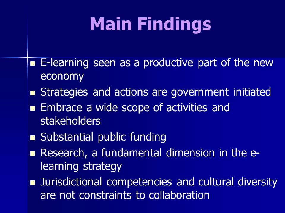 Main Findings E-learning seen as a productive part of the new economy Strategies and actions are government initiated Embrace a wide scope of activities and stakeholders Substantial public funding Research, a fundamental dimension in the e- learning strategy Jurisdictional competencies and cultural diversity are not constraints to collaboration