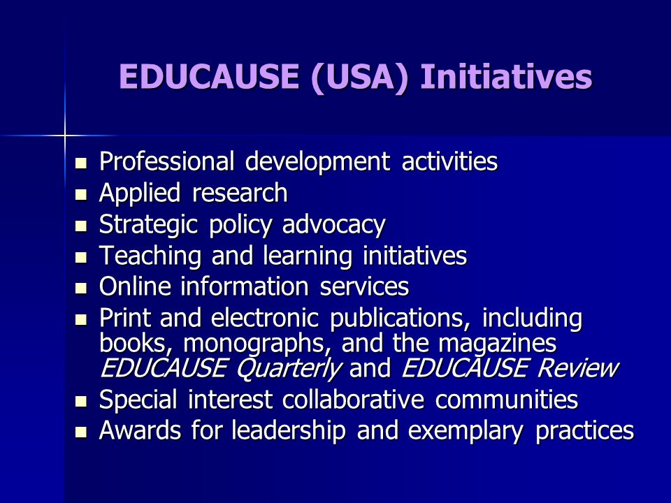 EDUCAUSE (USA) Initiatives Professional development activities Professional development activities Applied research Applied research Strategic policy advocacy Strategic policy advocacy Teaching and learning initiatives Teaching and learning initiatives Online information services Online information services Print and electronic publications, including books, monographs, and the magazines EDUCAUSE Quarterly and EDUCAUSE Review Print and electronic publications, including books, monographs, and the magazines EDUCAUSE Quarterly and EDUCAUSE Review Special interest collaborative communities Special interest collaborative communities Awards for leadership and exemplary practices Awards for leadership and exemplary practices
