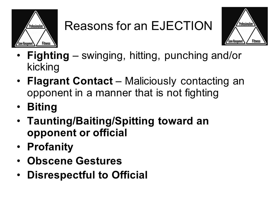 Reasons for an EJECTION Fighting – swinging, hitting, punching and/or kicking Flagrant Contact – Maliciously contacting an opponent in a manner that is not fighting Biting Taunting/Baiting/Spitting toward an opponent or official Profanity Obscene Gestures Disrespectful to Official